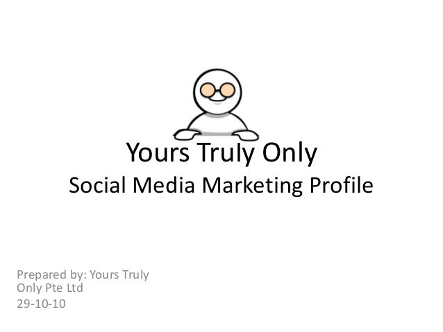 Yours Truly Only Social Media Marketing Profile Prepared by: Yours Truly Only Pte Ltd 29-10-10