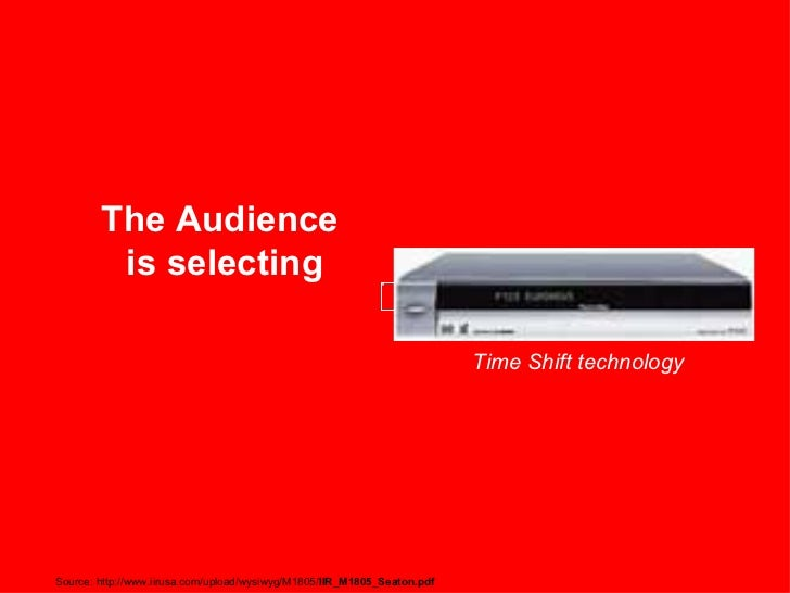 The Audience is selecting Time Shift technology Source: http://www.iirusa.com/upload/wysiwyg/M1805/ IIR_M1805_Seaton.pdf