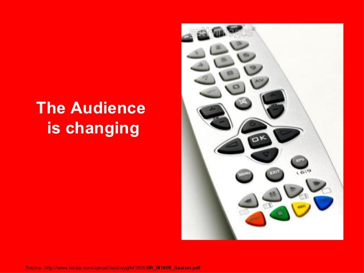 The Audience  is changing Source: http://www.iirusa.com/upload/wysiwyg/M1805/ IIR_M1805_Seaton.pdf