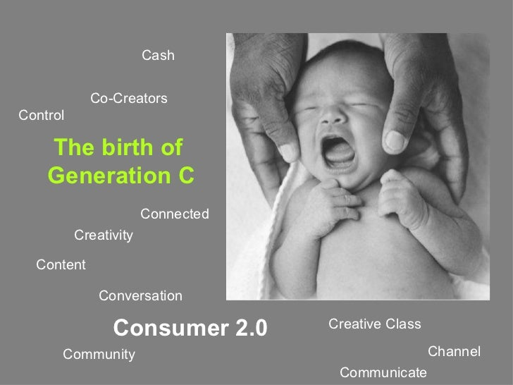 The birth of  Generation C Control  Content Communicate Creativity Channel  Creative Class Community Connected Co-Creators...