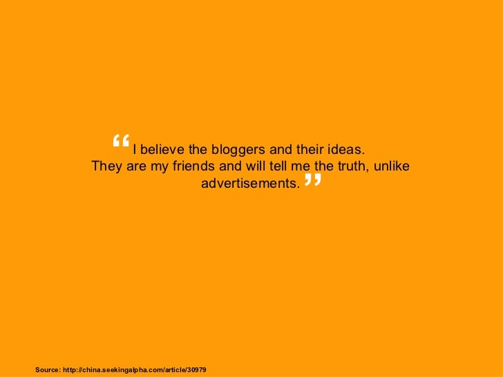 """I believe the bloggers and their ideas.  They are my friends and will tell me the truth, unlike advertisements. """" """" Source..."""