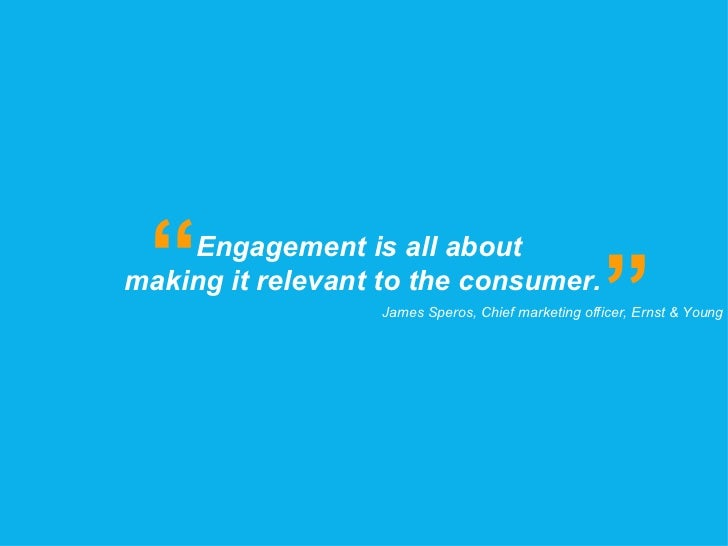 """Engagement is all about  making it relevant to the consumer. """" """" James Speros, Chief marketing officer, Ernst & Young"""