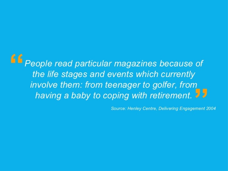 People read particular magazines because of the life stages and events which currently involve them: from teenager to golf...