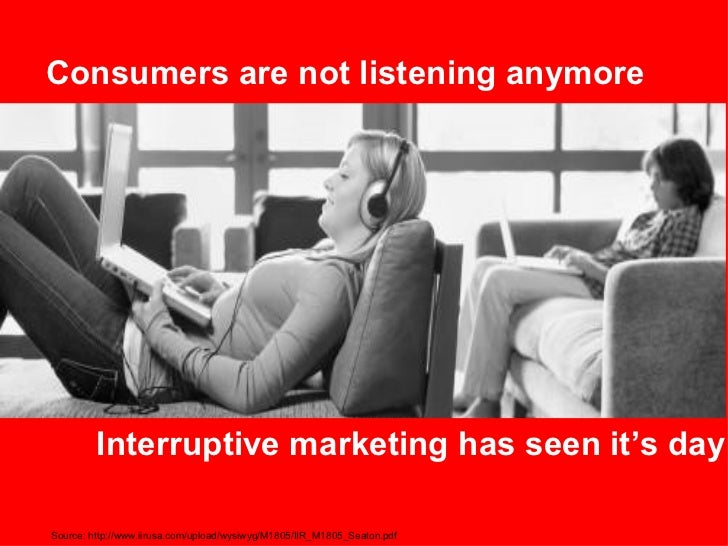 Consumers are not listening anymore Interruptive marketing has seen it's day Source: http://www.iirusa.com/upload/wysiwyg/...