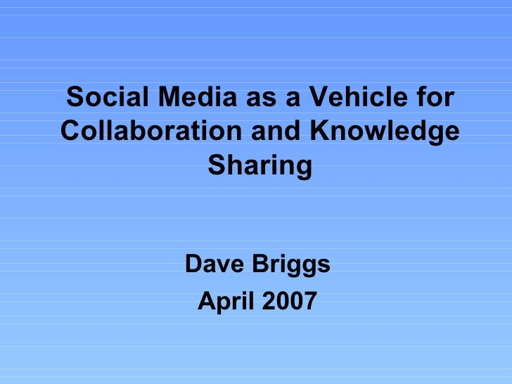 Dave Briggs April 2007 Social Media as a Vehicle for Collaboration and Knowledge Sharing