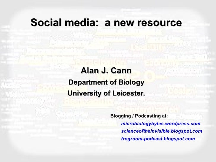 Social media:  a new resource Alan J. Cann Department of Biology University of Leicester. <ul><li>Blogging / Podcasting at...