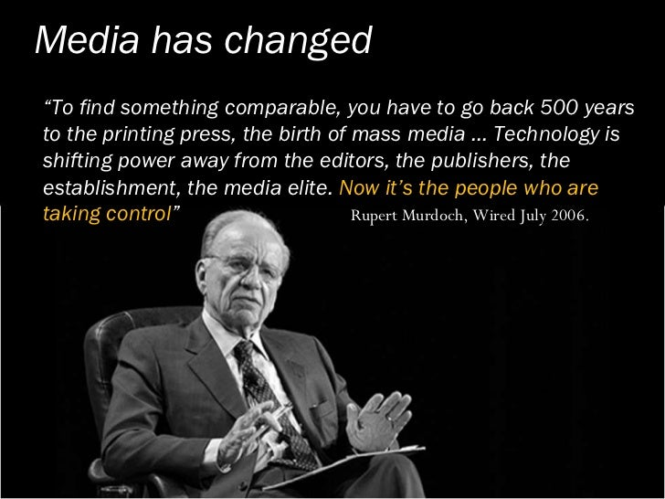 """Media has changed """"To find something comparable, you have to go back 500 years to the printing press, the birth of mass me..."""