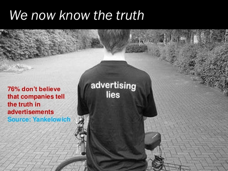 We now know the truth     76% don't believe that companies tell the truth in advertisements Source: Yankelowich