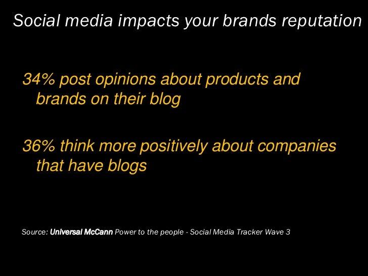 Social media impacts your brands reputation    34% post opinions about products and    brands on their blog   36% think mo...