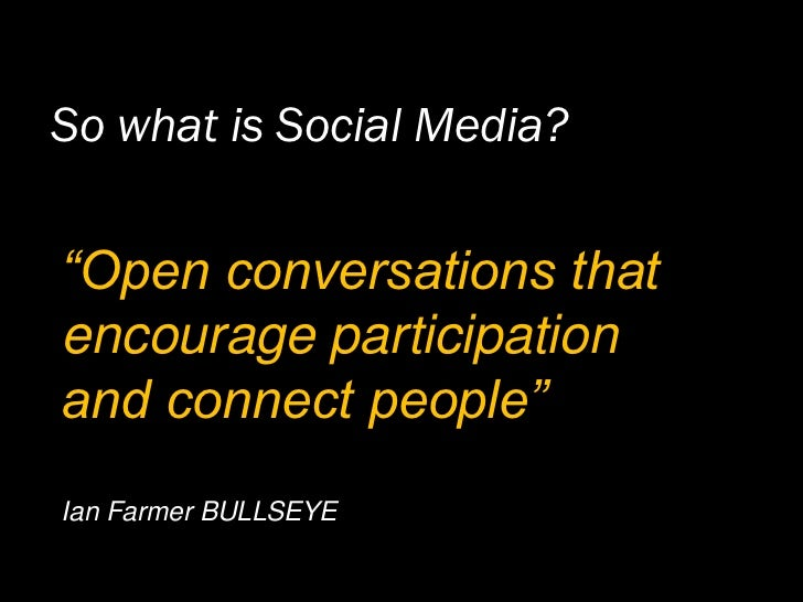 """So what is Social Media?   """"Open conversations that encourage participation and connect people"""" Ian Farmer BULLSEYE"""
