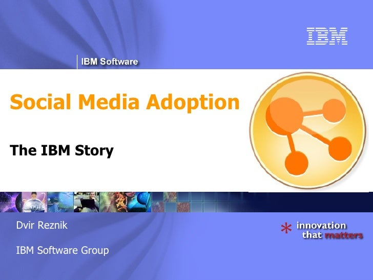Social Media Adoption The IBM Story Dvir Reznik IBM Software Group Dvir Reznik IBM Software Group