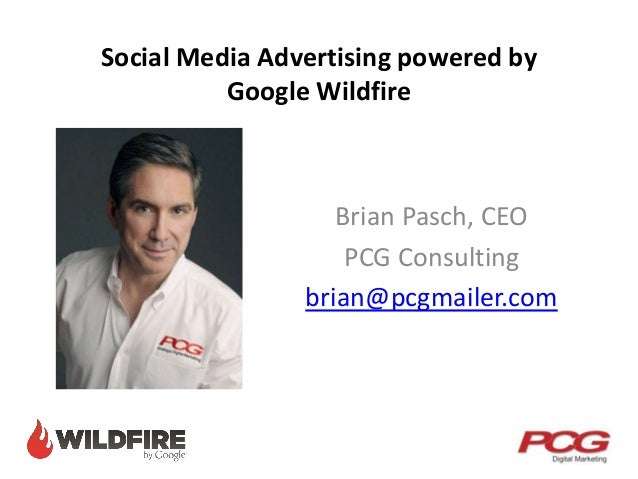 Social Media Advertising powered by Google Wildfire Brian Pasch, CEO PCG Consulting brian@pcgmailer.com