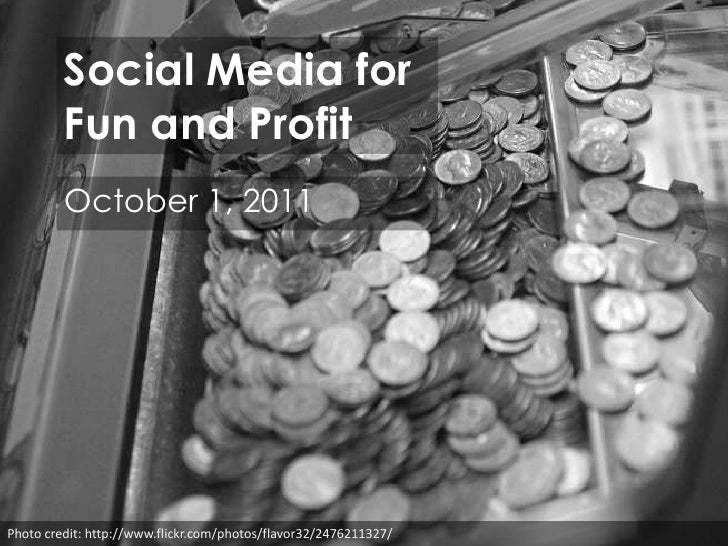 Social Media forFun and Profit<br />October 1, 2011<br />Photo credit: http://www.flickr.com/photos/flavor32/2476211327/<b...