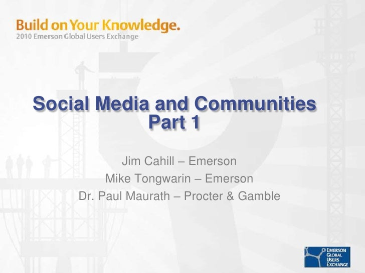 Social Media and CommunitiesPart 1<br />Jim Cahill – Emerson<br />Mike Tongwarin – Emerson <br />Dr. Paul Maurath – Procte...