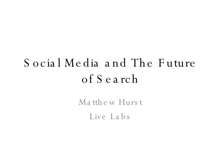 Social Media and The Future of Search Matthew Hurst Live Labs