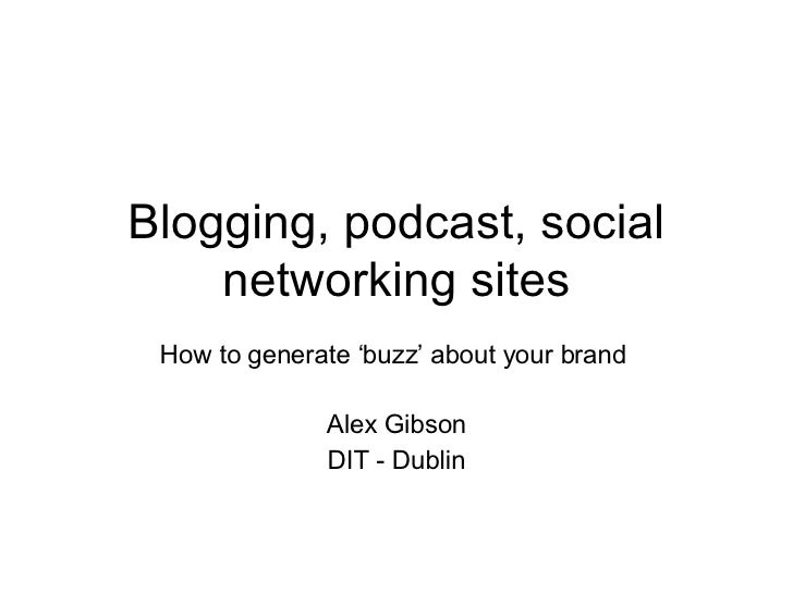 Blogging, podcast, social networking sites How to generate 'buzz' about your brand  Alex Gibson DIT - Dublin