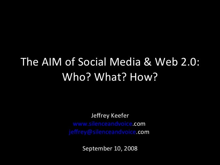 The AIM of Social Media & Web 2.0: Who? What? How? Jeffrey Keefer www. silenceandvoice .com   jeffrey@ silenceandvoice .co...