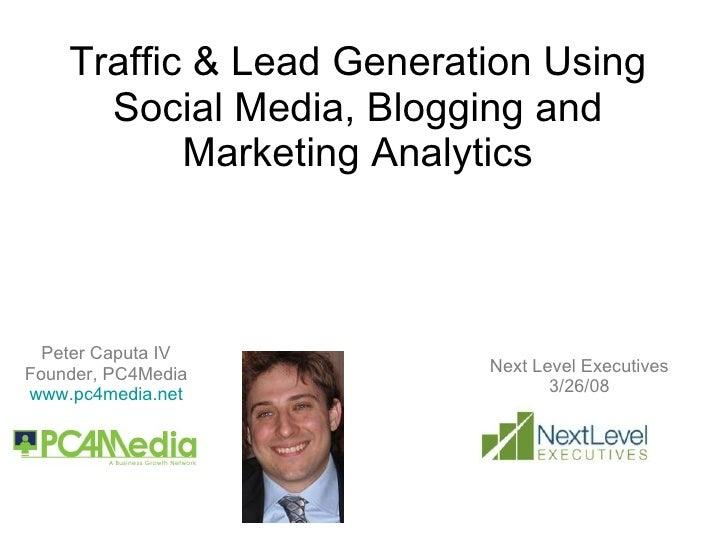 Traffic & Lead Generation Using Social Media, Blogging and Marketing Analytics Peter Caputa IV Founder, PC4Media www.pc4me...