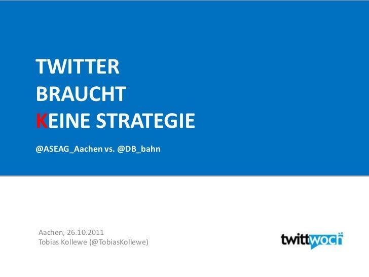 TWITTERBRAUCHTKEINE STRATEGIE@ASEAG_Aachen vs. @DB_bahnAachen, 26.10.2011Tobias Kollewe (@TobiasKollewe)