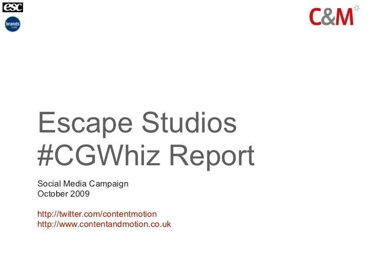 Escape Studios #CGWhiz Report Social Media Campaign October 2009  http://twitter.com/contentmotion http://www.contentandmo...