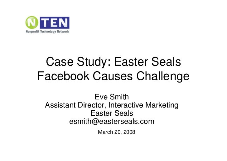 Case Study: Easter Seals Facebook Causes Challenge                 Eve Smith  Assistant Director, Interactive Marketing   ...