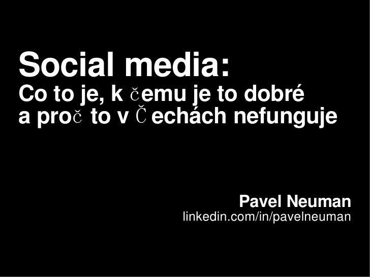 Social media:   Co to je, k čemu je to dobré  a proč to v Čechách nefunguje Pavel Neuman linkedin.com/in/pavelneuman