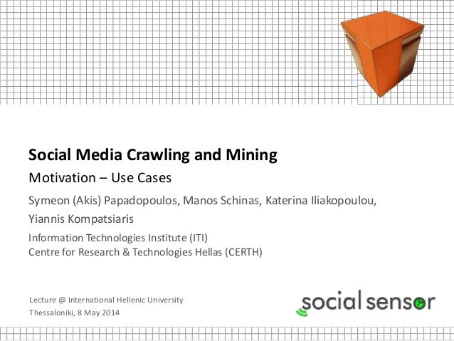 Lecture @ International Hellenic University Thessaloniki, 8 May 2014 Social Media Crawling and Mining Motivation – Use Cas...