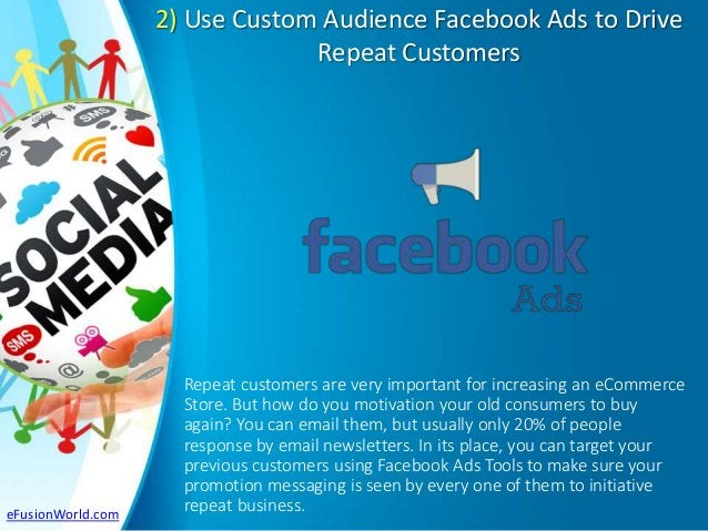 2) Use Custom Audience Facebook Ads to Drive Repeat Customers Repeat customers are very important for increasing an eComme...
