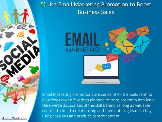 5) Use Email Marketing Promotion to Boost Business Sales Email Marketing Promotions are series of 4 - 5 emails sent for ne...