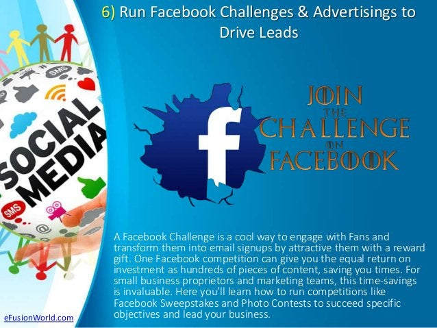 6) Run Facebook Challenges & Advertisings to Drive Leads A Facebook Challenge is a cool way to engage with Fans and transf...