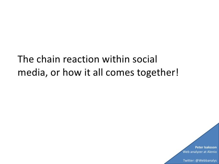 The chain reaction within social media, or how it all comes together! <br />Peter Isaksson<br />Web analyzer at Alenio<br ...