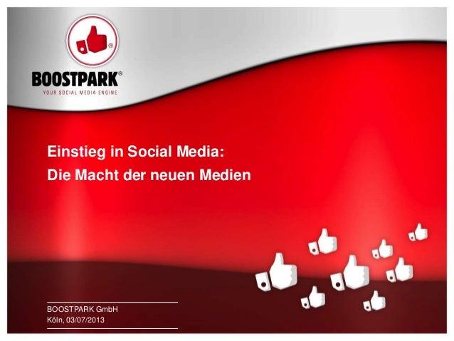 1 BOOSTPARK KÖLN, 03/07/2013 Einstieg in Social Media: Die Macht der neuen Medien BOOSTPARK GmbH Köln, 03/07/2013