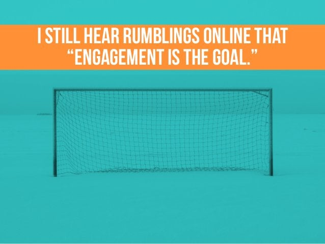 """I still hear rumblings online that """"engagement is the goal."""""""