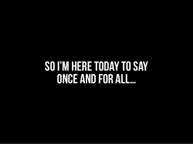 So I'm here today TO SAY ONCE AND FOR ALL…