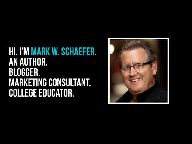 Hi. I'm Mark W. SCHAEFER. An author. Blogger. Marketing consultant. College educator.
