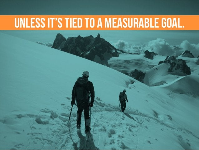 Unless it's tied to a measurable goal.