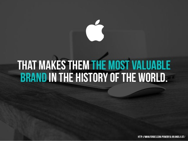 that makes them the most valuable brand in the history of the world.  http://www.forbes.com/powerful-brands/list/