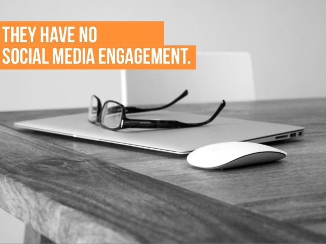 THEY have no social media engagement.