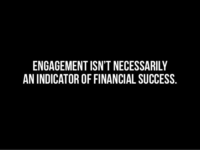 Engagement isn't necessarily an indicator of financial success.