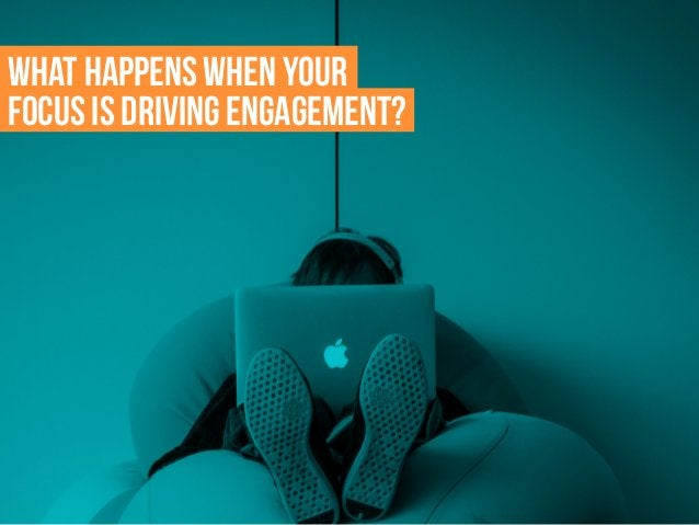 What happens when your focus is driving engagement?