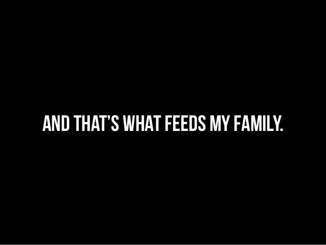 And that's what feeds my family.
