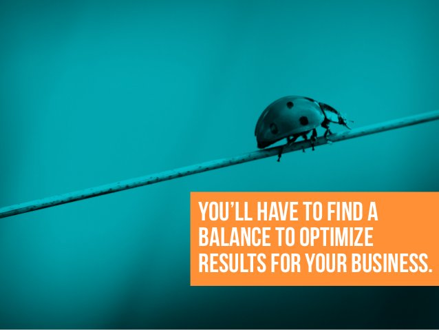 You'll have to find a balance to optimize results for your business.