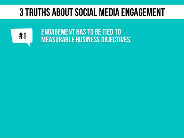 j ENGAGEMENT HAS TO BE TIED TO MEASURABLE BUSINESS OBJECTIVES.#1 3 TRUTHS ABOUT SOCIAL MEDIA ENGAGEMENT