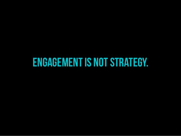 Engagement is not STRATEGY.