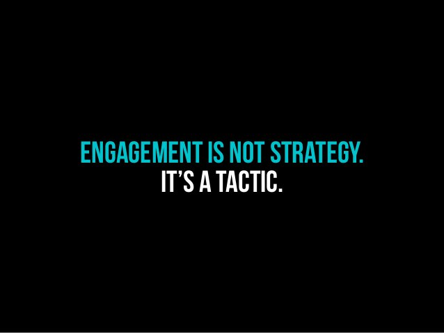 Engagement is not STRATEGY. IT'S A TACTIC.