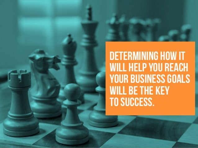 determining how it will help you reach your business goals will be the key to success.
