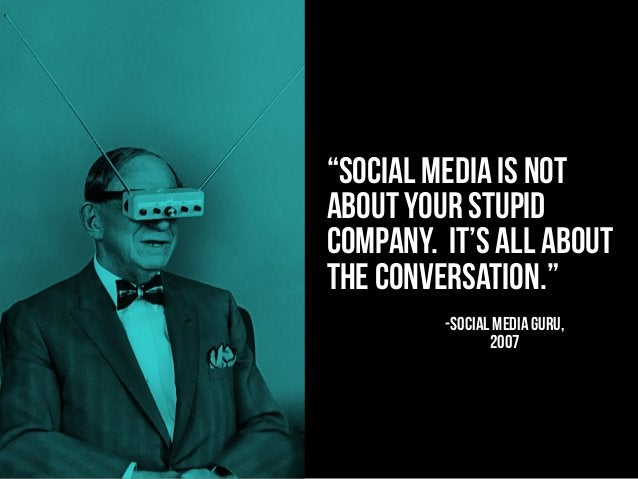"""""""social media is not about your stupid company. It's all about the conversation."""" -SOCIAL MEDIA GURU, 2007"""