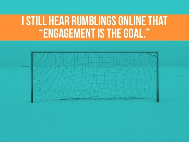 "I still hear rumblings online that ""engagement is the goal."""