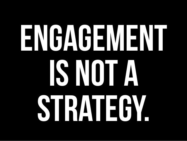 ENGAGEMENT IS NOT A STRATEGY.
