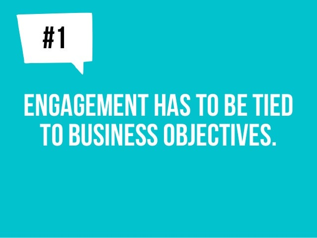 ENGAGEMENT has to be tied to business objectives. j#1